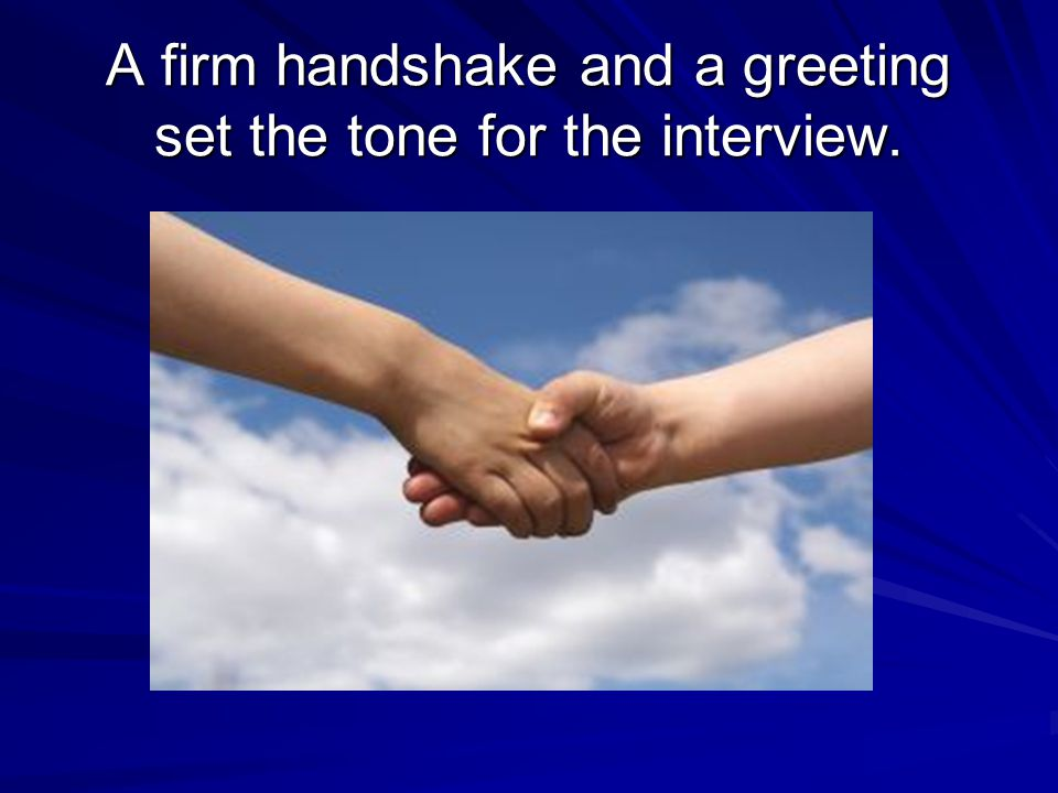 A firm handshake and a greeting set the tone for the interview.