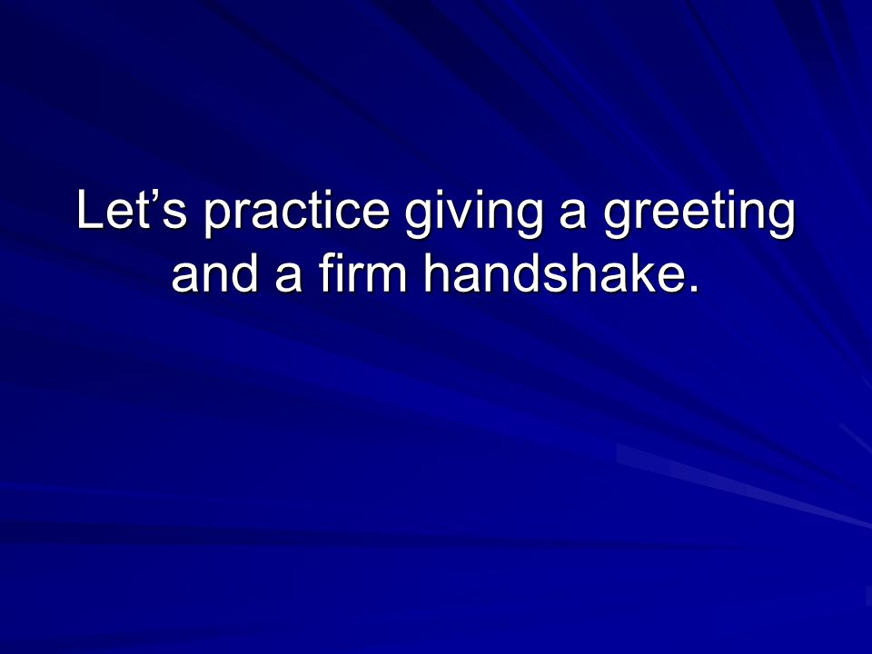 Let's practice giving a greeting and a firm handshake.