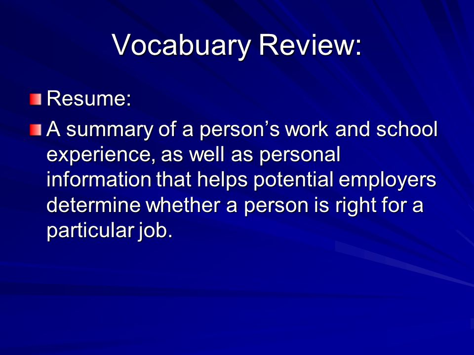 Vocabuary Review: Resume: A summary of a person's work and school experience, as well as personal information that helps potential employers determine whether a person is right for a particular job.