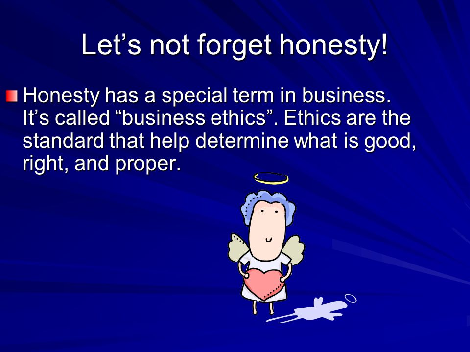 Let's not forget honesty. Honesty has a special term in business.