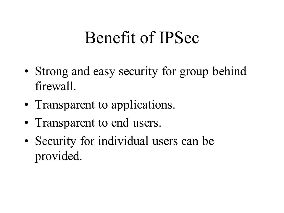 Benefit of IPSec Strong and easy security for group behind firewall.