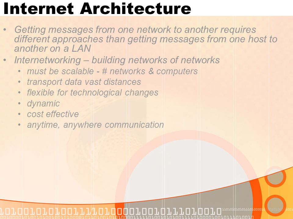 Internet Architecture Getting messages from one network to another requires different approaches than getting messages from one host to another on a LAN Internetworking – building networks of networks must be scalable - # networks & computers transport data vast distances flexible for technological changes dynamic cost effective anytime, anywhere communication