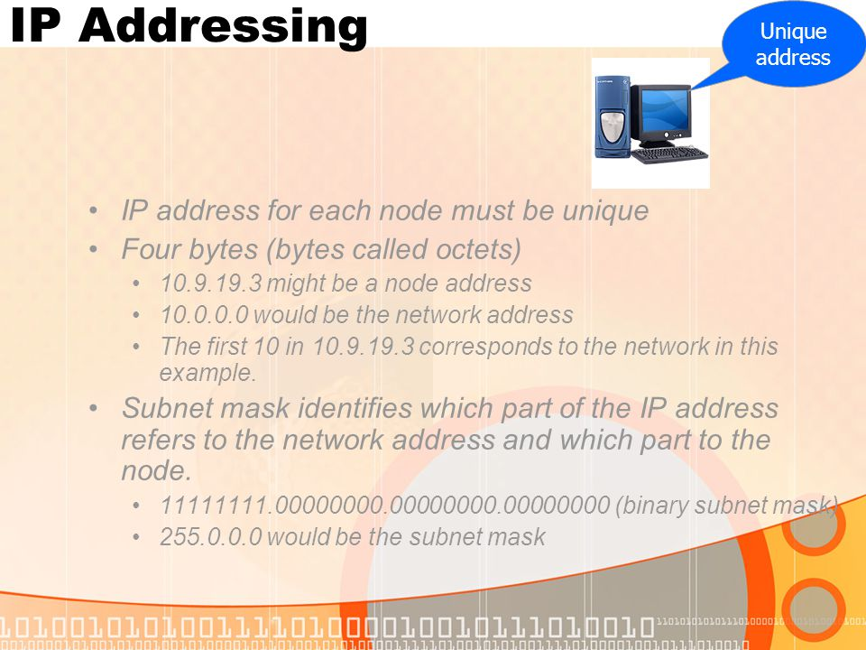 IP Addressing IP address for each node must be unique Four bytes (bytes called octets) 10.9.19.3 might be a node address 10.0.0.0 would be the network address The first 10 in 10.9.19.3 corresponds to the network in this example.
