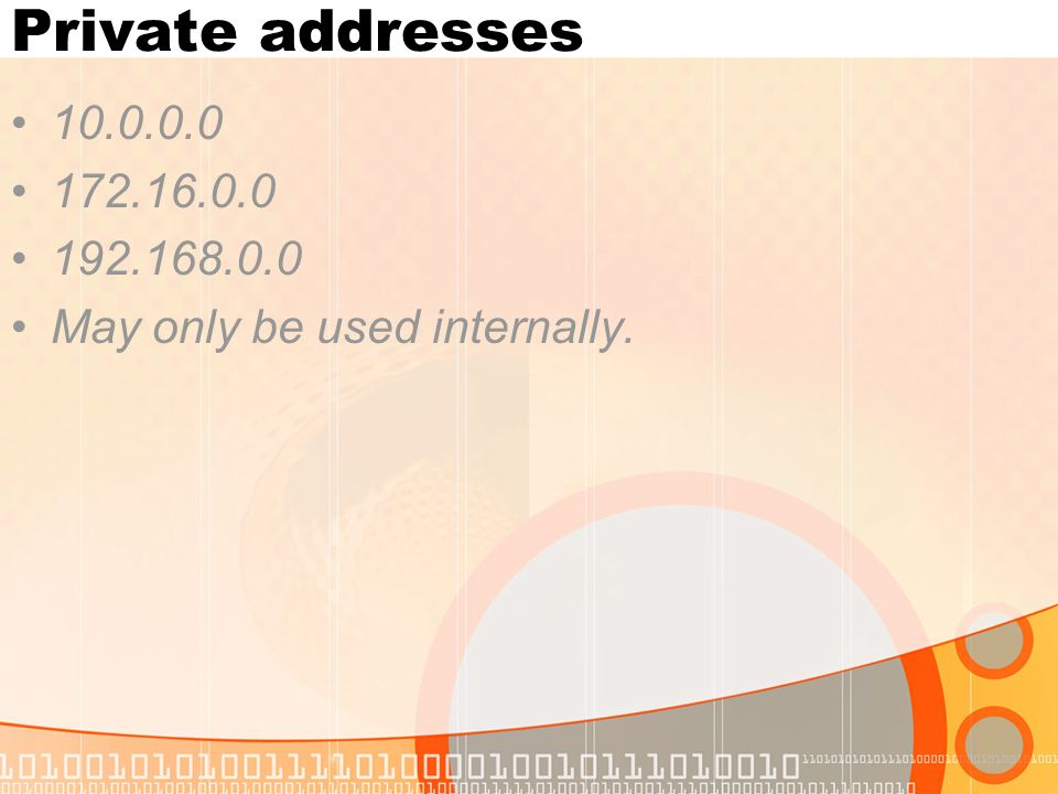 Private addresses 10.0.0.0 172.16.0.0 192.168.0.0 May only be used internally.