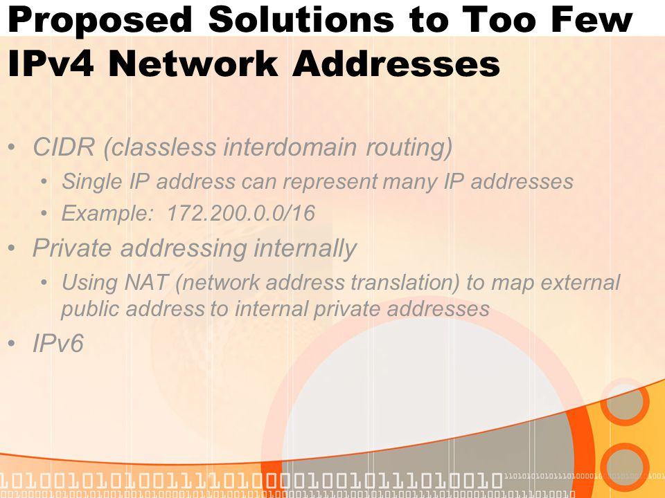 Proposed Solutions to Too Few IPv4 Network Addresses CIDR (classless interdomain routing) Single IP address can represent many IP addresses Example: 1
