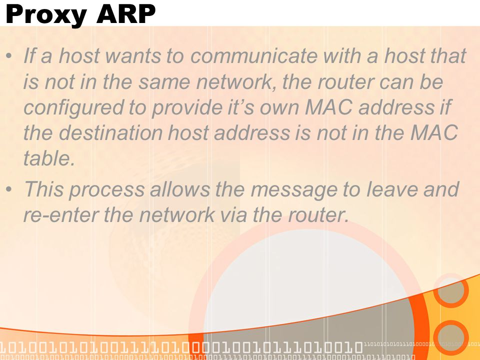 Proxy ARP If a host wants to communicate with a host that is not in the same network, the router can be configured to provide it's own MAC address if the destination host address is not in the MAC table.