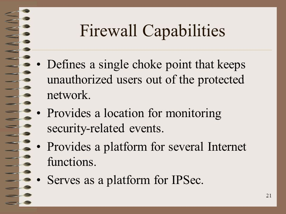 Firewall Capabilities Defines a single choke point that keeps unauthorized users out of the protected network.