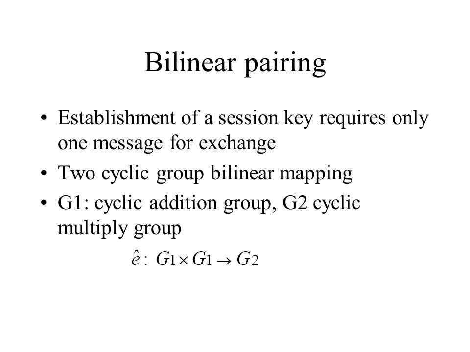 Bilinear pairing Establishment of a session key requires only one message for exchange Two cyclic group bilinear mapping G1: cyclic addition group, G2 cyclic multiply group
