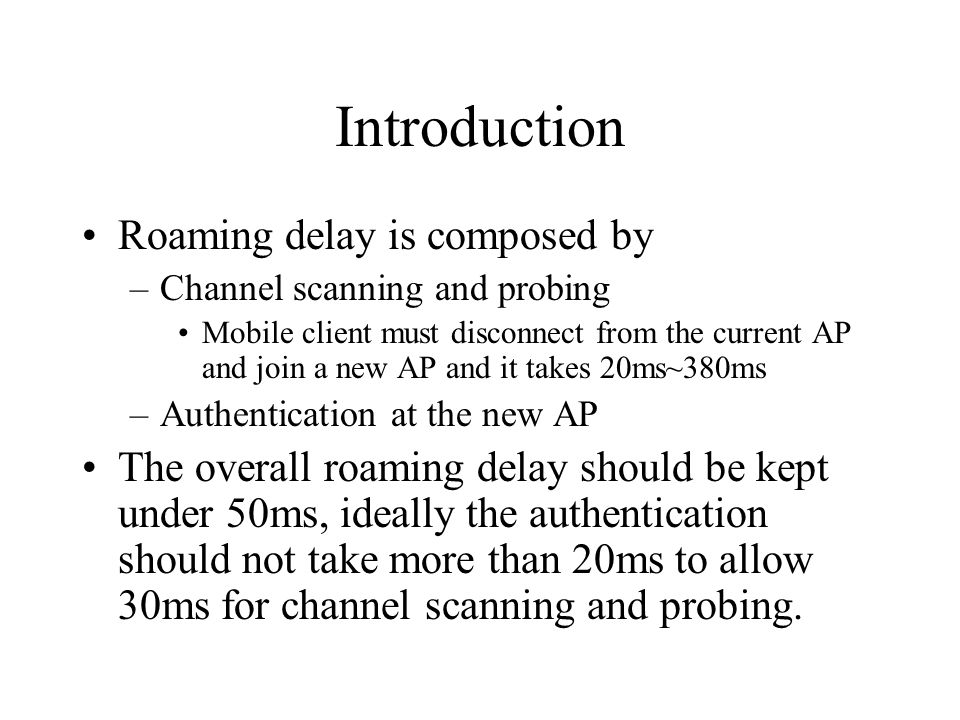 Introduction Roaming delay is composed by –Channel scanning and probing Mobile client must disconnect from the current AP and join a new AP and it takes 20ms~380ms –Authentication at the new AP The overall roaming delay should be kept under 50ms, ideally the authentication should not take more than 20ms to allow 30ms for channel scanning and probing.