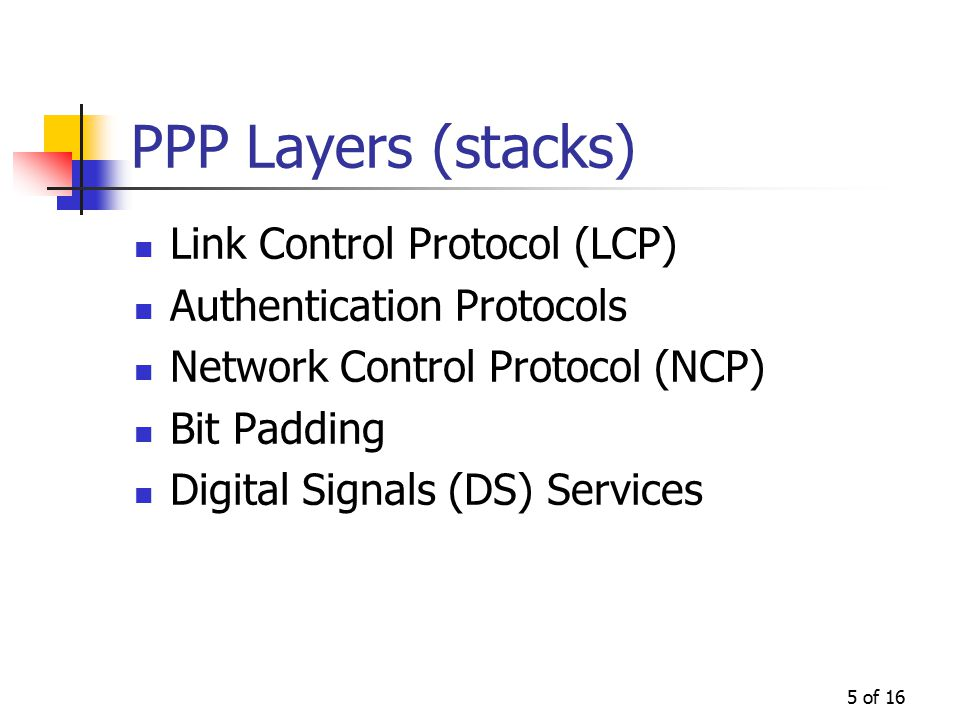 5 of 16 PPP Layers (stacks) Link Control Protocol (LCP) Authentication Protocols Network Control Protocol (NCP) Bit Padding Digital Signals (DS) Services