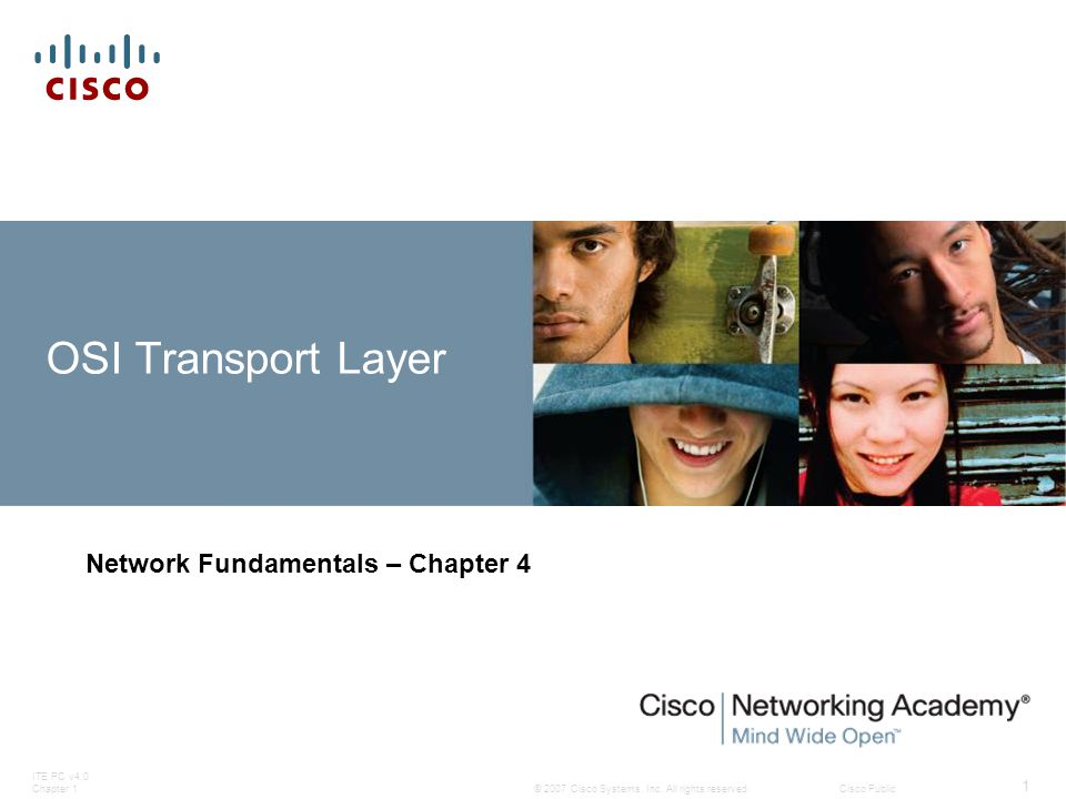 © 2007 Cisco Systems, Inc. All rights reserved.Cisco Public ITE PC v4.0 Chapter 1 1 OSI Transport Layer Network Fundamentals – Chapter 4