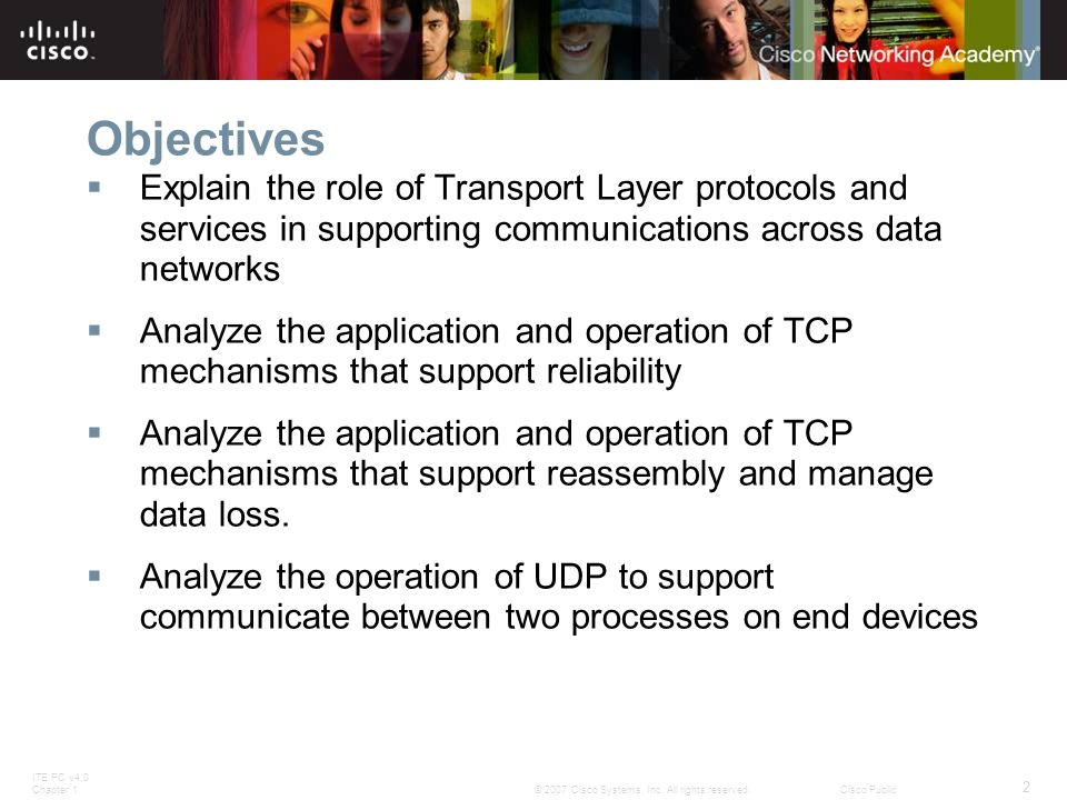 ITE PC v4.0 Chapter 1 2 © 2007 Cisco Systems, Inc. All rights reserved.Cisco Public Objectives  Explain the role of Transport Layer protocols and ser