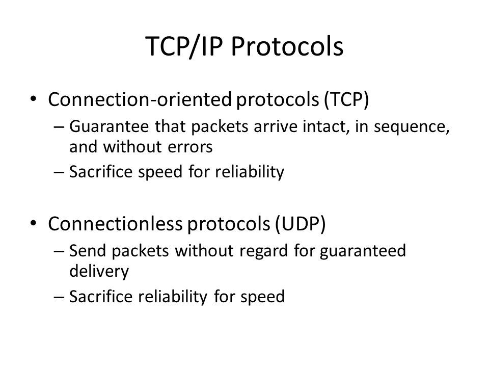 TCP/IP Protocols Connection-oriented protocols (TCP) – Guarantee that packets arrive intact, in sequence, and without errors – Sacrifice speed for reliability Connectionless protocols (UDP) – Send packets without regard for guaranteed delivery – Sacrifice reliability for speed