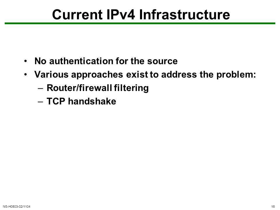 NS-H0503-02/110416 Current IPv4 Infrastructure No authentication for the source Various approaches exist to address the problem: –Router/firewall filtering –TCP handshake