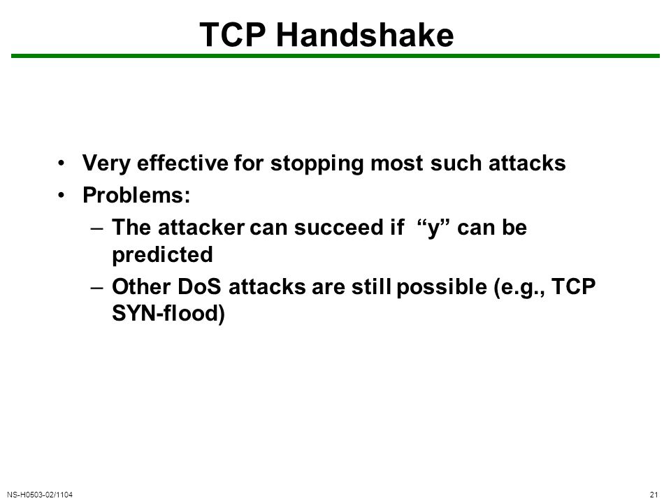 NS-H0503-02/110421 TCP Handshake Very effective for stopping most such attacks Problems: –The attacker can succeed if y can be predicted –Other DoS attacks are still possible (e.g., TCP SYN-flood)