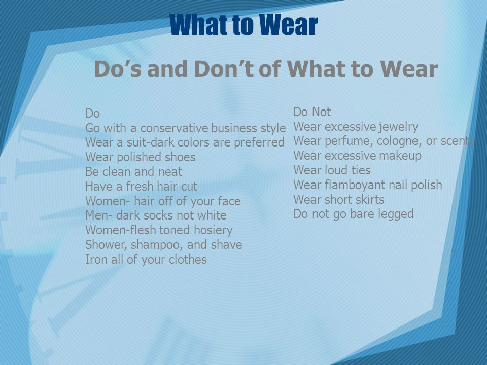 What to Wear Do's and Don't of What to Wear Do Go with a conservative business style Wear a suit-dark colors are preferred Wear polished shoes Be clean and neat Have a fresh hair cut Women- hair off of your face Men- dark socks not white Women-flesh toned hosiery Shower, shampoo, and shave Iron all of your clothes Do Not Wear excessive jewelry Wear perfume, cologne, or scents Wear excessive makeup Wear loud ties Wear flamboyant nail polish Wear short skirts Do not go bare legged