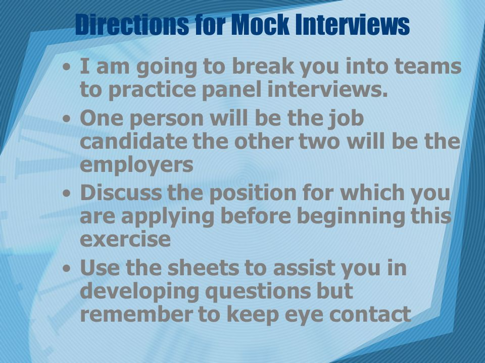 Directions for Mock Interviews I am going to break you into teams to practice panel interviews.