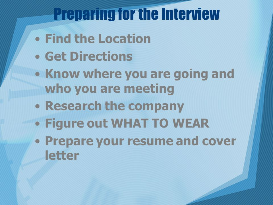 Preparing for the Interview Find the Location Get Directions Know where you are going and who you are meeting Research the company Figure out WHAT TO WEAR Prepare your resume and cover letter