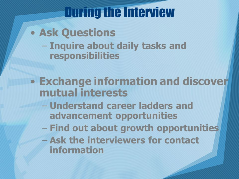 During the Interview Ask Questions –Inquire about daily tasks and responsibilities Exchange information and discover mutual interests –Understand career ladders and advancement opportunities –Find out about growth opportunities –Ask the interviewers for contact information