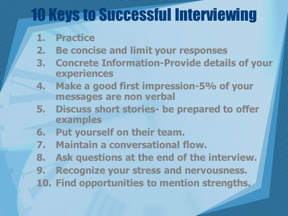 10 Keys to Successful Interviewing 1.Practice 2.Be concise and limit your responses 3.Concrete Information-Provide details of your experiences 4.Make a good first impression-5% of your messages are non verbal 5.Discuss short stories- be prepared to offer examples 6.Put yourself on their team.