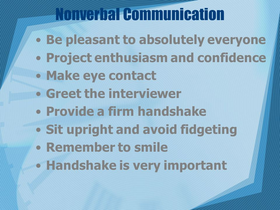 Nonverbal Communication Be pleasant to absolutely everyone Project enthusiasm and confidence Make eye contact Greet the interviewer Provide a firm handshake Sit upright and avoid fidgeting Remember to smile Handshake is very important