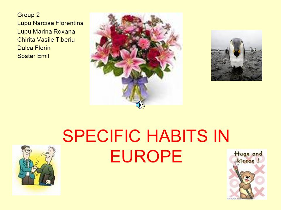 SPECIFIC HABITS IN EUROPE Group 2 Lupu Narcisa Florentina Lupu Marina Roxana Chirita Vasile Tiberiu Dulca Florin Soster Emil