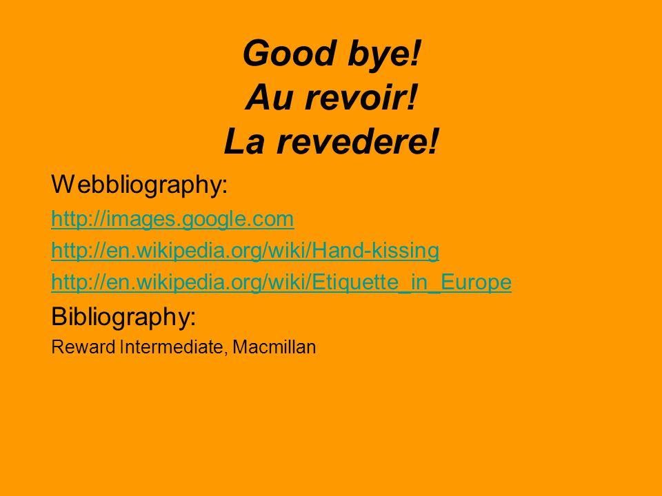Good bye! Au revoir! La revedere! Webbliography: http://images.google.com http://en.wikipedia.org/wiki/Hand-kissing http://en.wikipedia.org/wiki/Etiqu