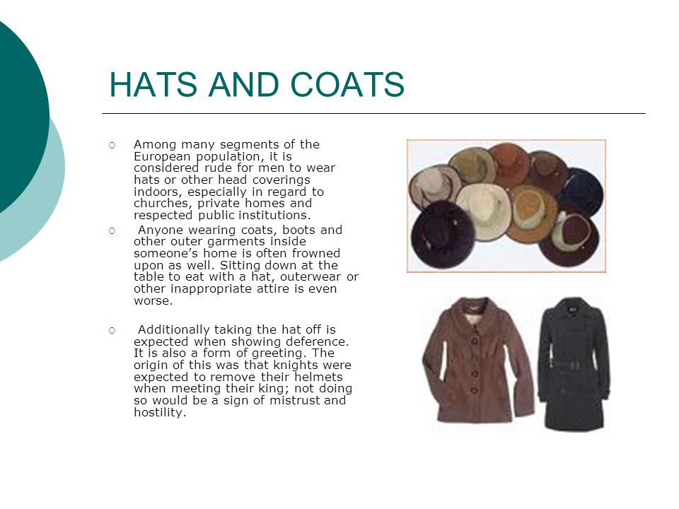 HATS AND COATS  Among many segments of the European population, it is considered rude for men to wear hats or other head coverings indoors, especially in regard to churches, private homes and respected public institutions.