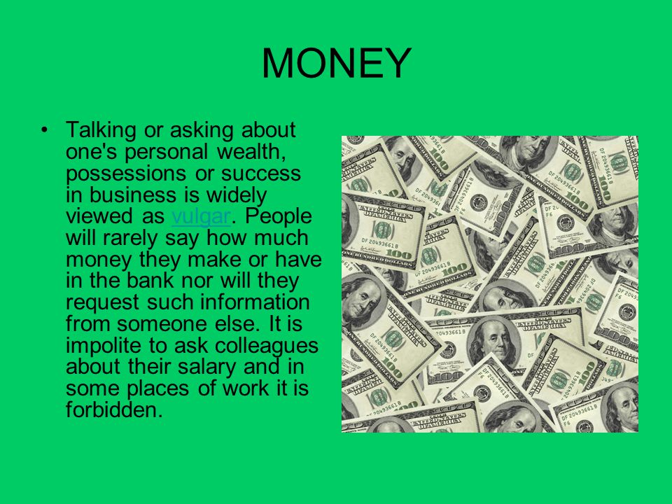 MONEY Talking or asking about one's personal wealth, possessions or success in business is widely viewed as vulgar. People will rarely say how much mo