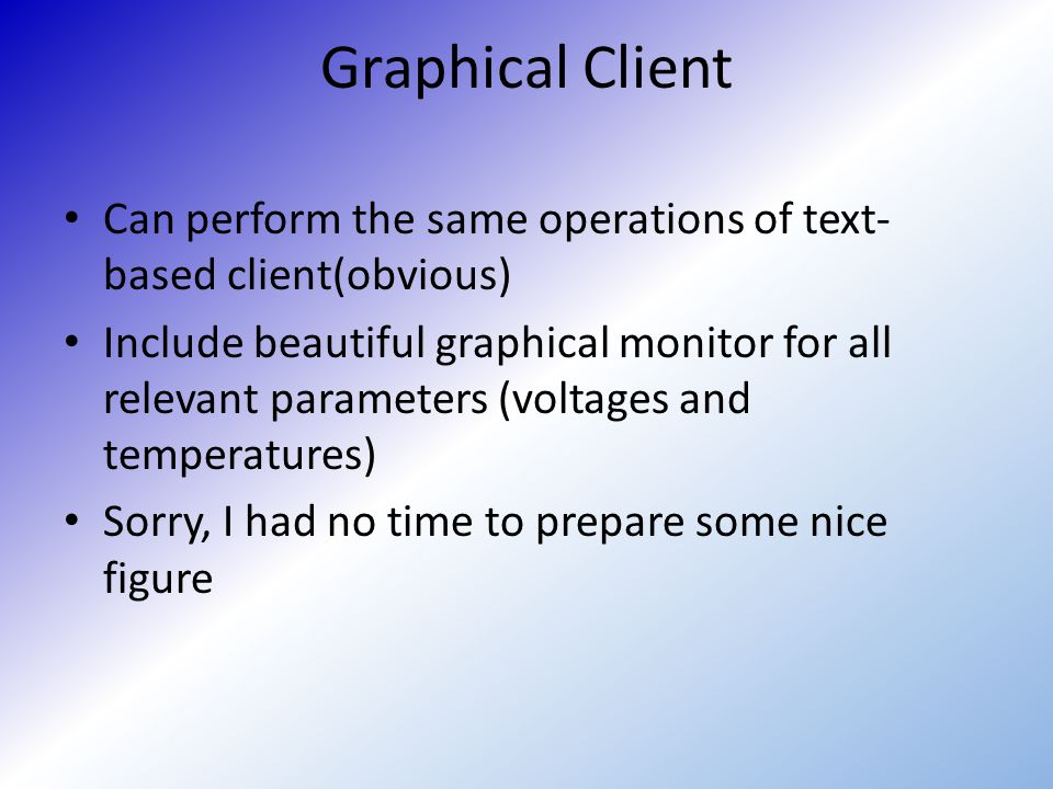 Graphical Client Can perform the same operations of text- based client(obvious) Include beautiful graphical monitor for all relevant parameters (volta