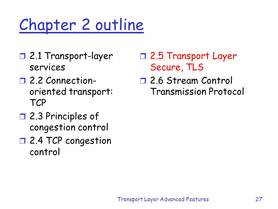 Transport Layer Advanced Features27 Chapter 2 outline r 2.1 Transport-layer services r 2.2 Connection- oriented transport: TCP r 2.3 Principles of con