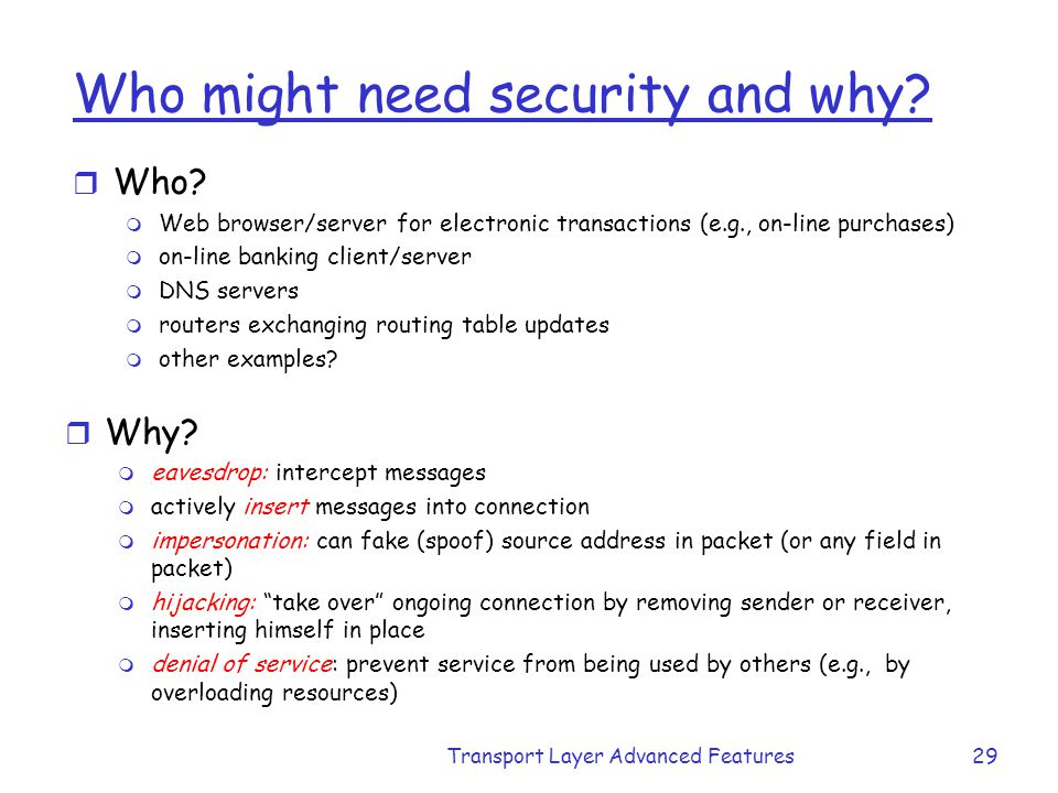 Transport Layer Advanced Features29 Who might need security and why? r Who? m Web browser/server for electronic transactions (e.g., on-line purchases)