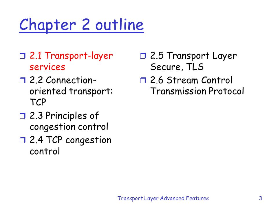 Transport Layer Advanced Features3 Chapter 2 outline r 2.1 Transport-layer services r 2.2 Connection- oriented transport: TCP r 2.3 Principles of cong