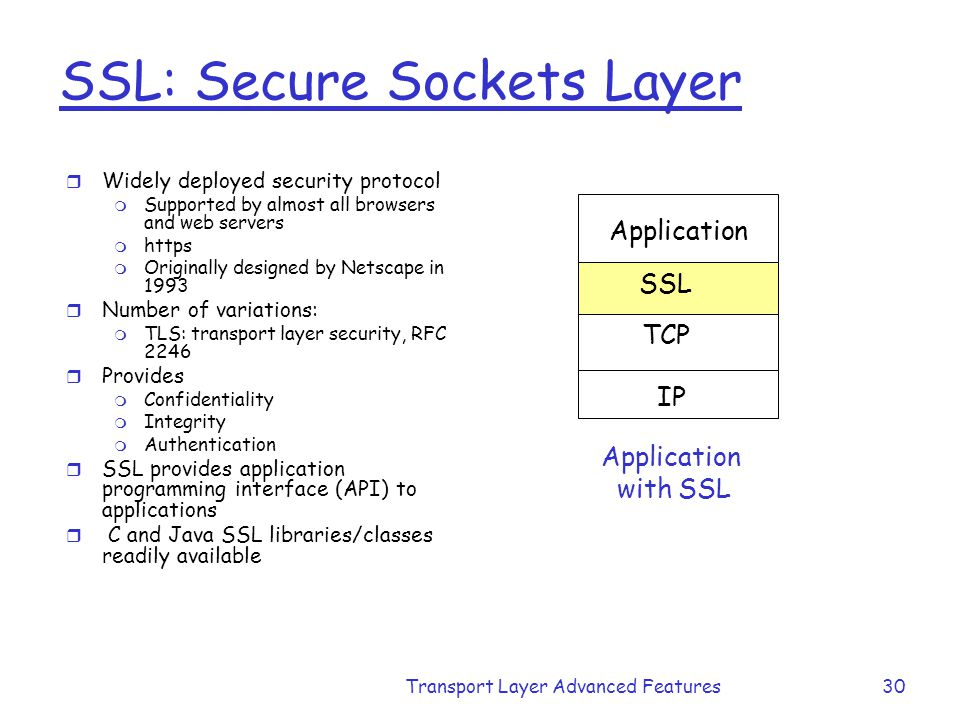 Transport Layer Advanced Features30 SSL: Secure Sockets Layer r Widely deployed security protocol m Supported by almost all browsers and web servers m