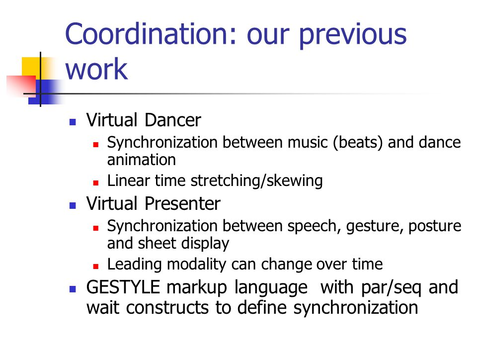Coordination: our previous work Virtual Dancer Synchronization between music (beats) and dance animation Linear time stretching/skewing Virtual Presenter Synchronization between speech, gesture, posture and sheet display Leading modality can change over time GESTYLE markup language with par/seq and wait constructs to define synchronization