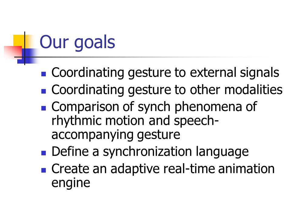 Our goals Coordinating gesture to external signals Coordinating gesture to other modalities Comparison of synch phenomena of rhythmic motion and speech- accompanying gesture Define a synchronization language Create an adaptive real-time animation engine