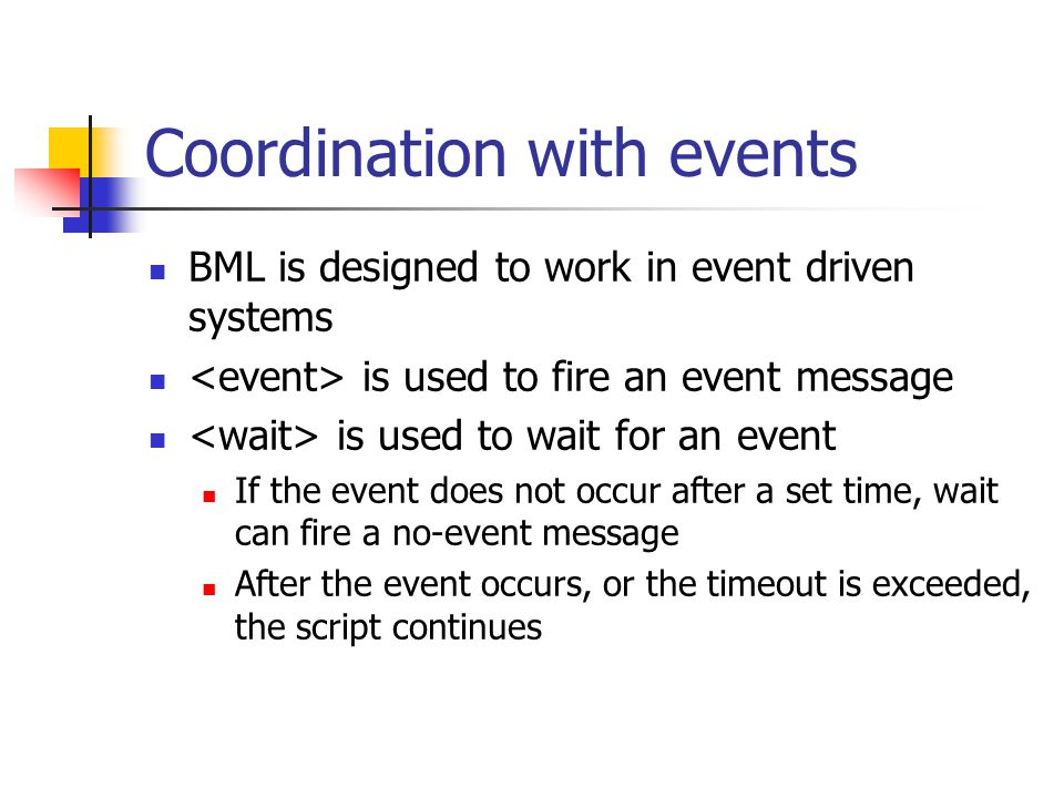 Coordination with events BML is designed to work in event driven systems is used to fire an event message is used to wait for an event If the event does not occur after a set time, wait can fire a no-event message After the event occurs, or the timeout is exceeded, the script continues