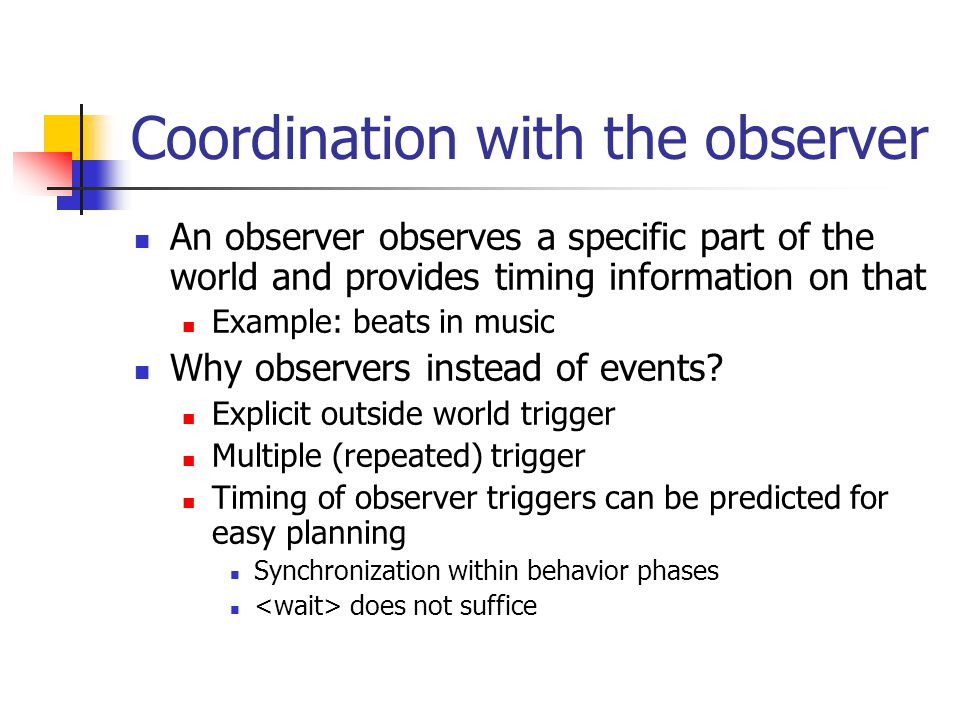 Coordination with the observer An observer observes a specific part of the world and provides timing information on that Example: beats in music Why observers instead of events.