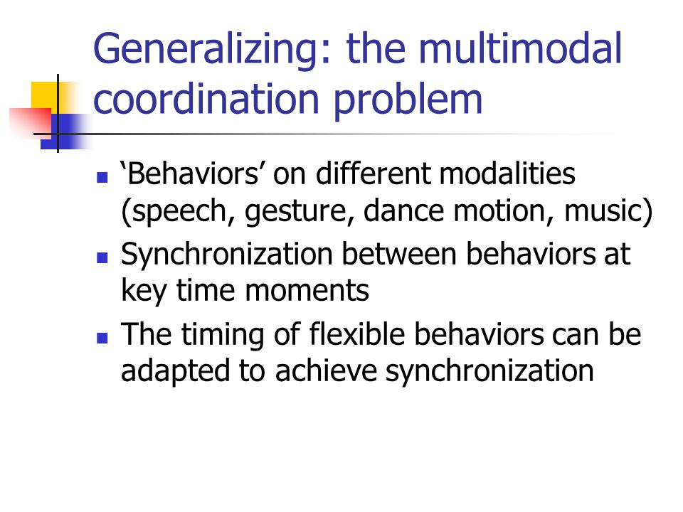 Generalizing: the multimodal coordination problem 'Behaviors' on different modalities (speech, gesture, dance motion, music) Synchronization between behaviors at key time moments The timing of flexible behaviors can be adapted to achieve synchronization