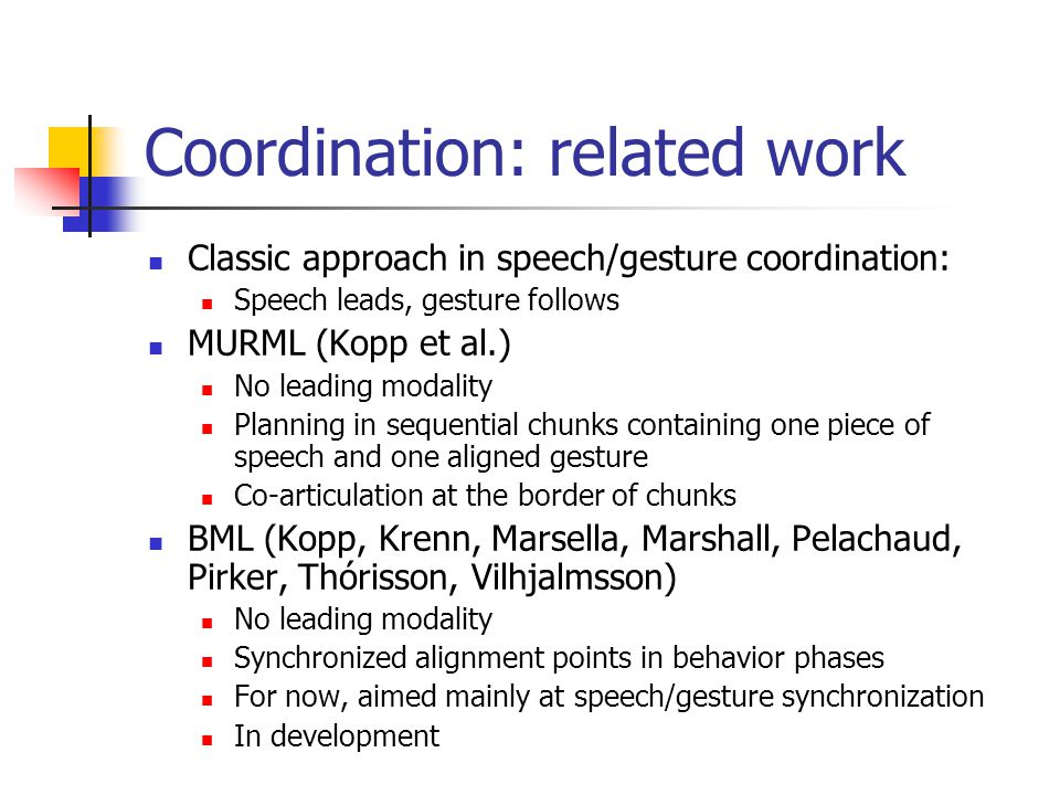 Coordination: related work Classic approach in speech/gesture coordination: Speech leads, gesture follows MURML (Kopp et al.) No leading modality Planning in sequential chunks containing one piece of speech and one aligned gesture Co-articulation at the border of chunks BML (Kopp, Krenn, Marsella, Marshall, Pelachaud, Pirker, Thórisson, Vilhjalmsson) No leading modality Synchronized alignment points in behavior phases For now, aimed mainly at speech/gesture synchronization In development