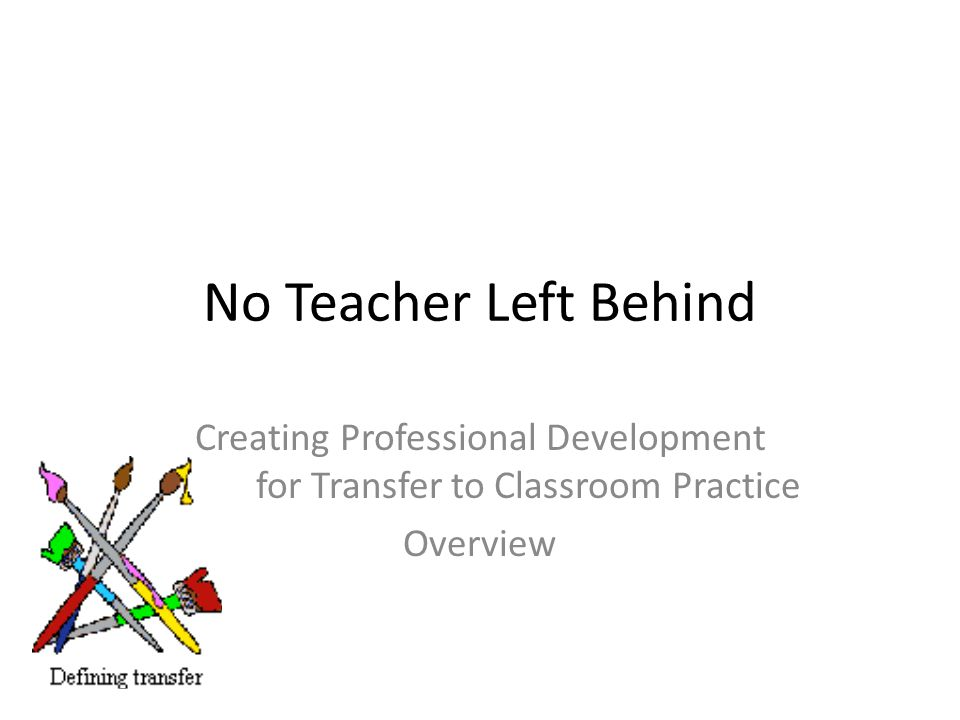 No Teacher Left Behind Creating Professional Development for Transfer to Classroom Practice Overview