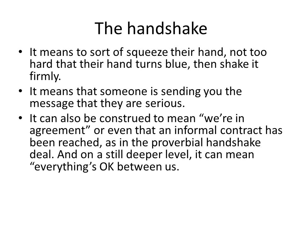 The handshake It means to sort of squeeze their hand, not too hard that their hand turns blue, then shake it firmly.