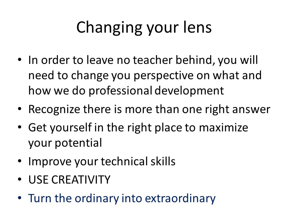 Changing your lens In order to leave no teacher behind, you will need to change you perspective on what and how we do professional development Recognize there is more than one right answer Get yourself in the right place to maximize your potential Improve your technical skills USE CREATIVITY Turn the ordinary into extraordinary