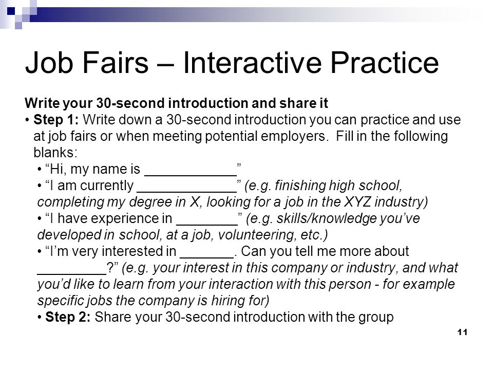 11 Job Fairs – Interactive Practice Write your 30-second introduction and share it Step 1: Write down a 30-second introduction you can practice and use at job fairs or when meeting potential employers.