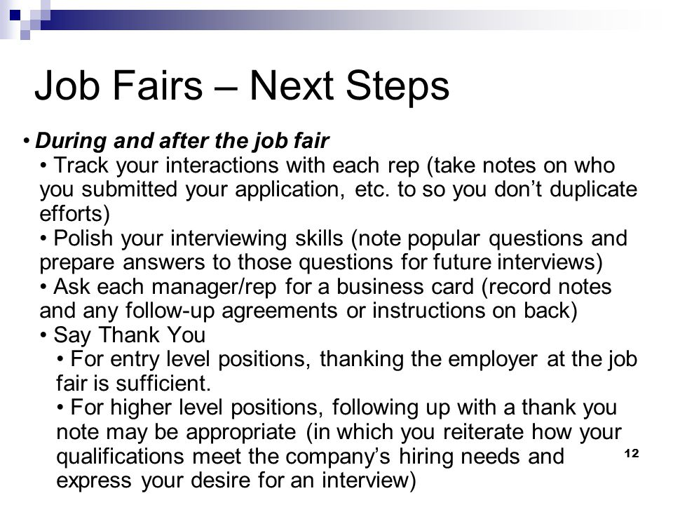 12 Job Fairs – Next Steps During and after the job fair Track your interactions with each rep (take notes on who you submitted your application, etc.