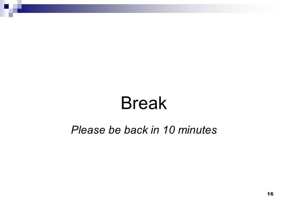16 Break Please be back in 10 minutes