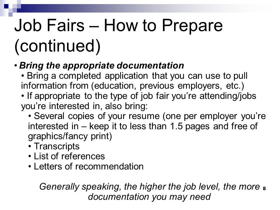 8 Job Fairs – How to Prepare (continued) Bring the appropriate documentation Bring a completed application that you can use to pull information from (education, previous employers, etc.) If appropriate to the type of job fair you're attending/jobs you're interested in, also bring: Several copies of your resume (one per employer you're interested in – keep it to less than 1.5 pages and free of graphics/fancy print) Transcripts List of references Letters of recommendation Generally speaking, the higher the job level, the more documentation you may need