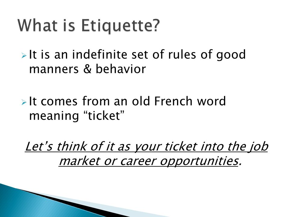  It is an indefinite set of rules of good manners & behavior  It comes from an old French word meaning ticket Let's think of it as your ticket into the job market or career opportunities.