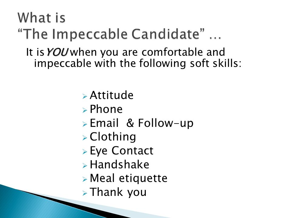  Attitude  Phone   & Follow-up  Clothing  Eye Contact  Handshake  Meal etiquette  Thank you YOU It isYOU when you are comfortable and impeccable with the following soft skills: