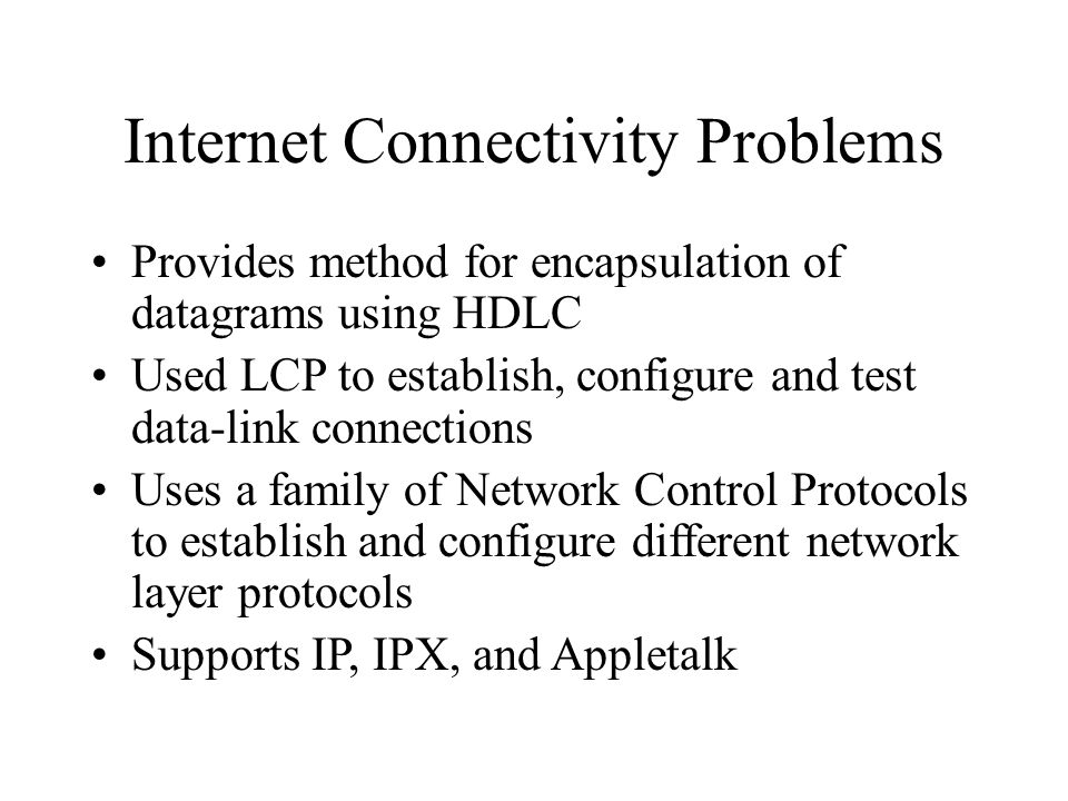 Internet Connectivity Problems Provides method for encapsulation of datagrams using HDLC Used LCP to establish, configure and test data-link connections Uses a family of Network Control Protocols to establish and configure different network layer protocols Supports IP, IPX, and Appletalk